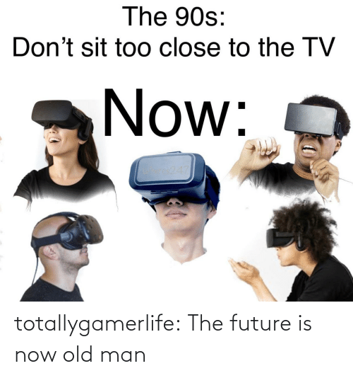 Future: totallygamerlife: The future is now old man