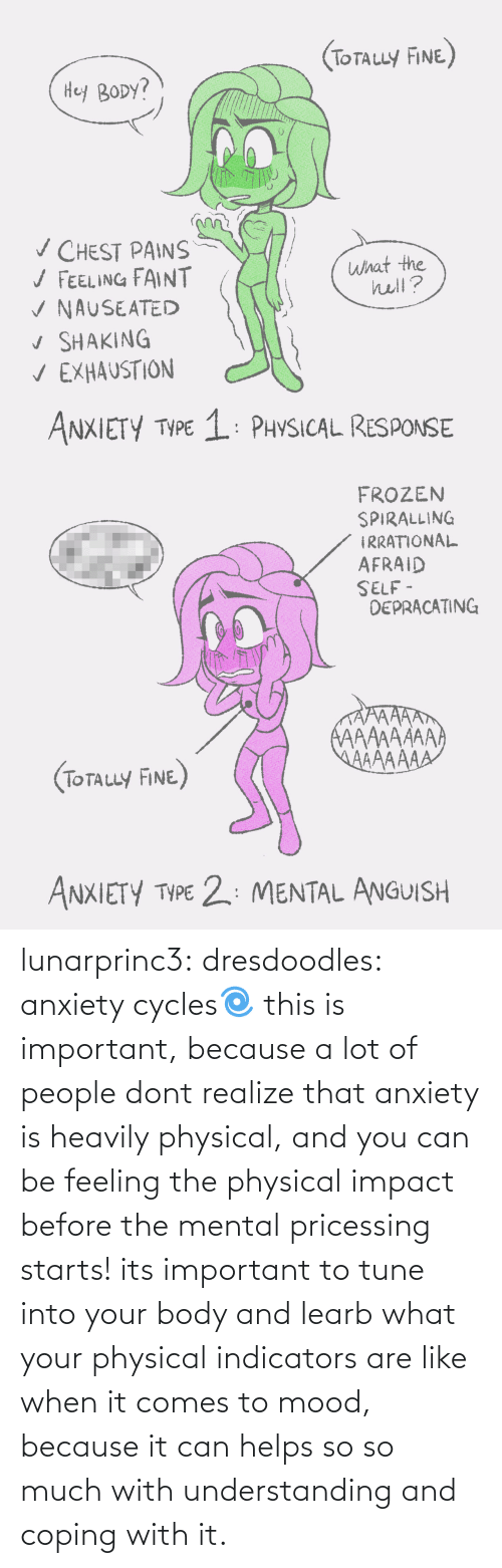 The Hell: (ToTauy FINE)  Hey BODY?  v CHEST PAINS  / FEELING FAINT  V NAUSEATED  v SHAKING  V EXHAUSTION  what the  hell?  ANXIETY TYPE 1: PHYSICAL RESPONSE   FROZEN  SPIRALLING  IRRATIONAL  AFRAID  SELF -  DEPRACATING  AAAAAAAA  AAAAAAA  (TOTALLY FINE)  ANXIETY TYPE 2: MENTAL ANGUISH lunarprinc3: dresdoodles: anxiety cycles🌀  this is important, because a lot of people dont realize that anxiety is heavily physical, and you can be feeling the physical impact before the mental pricessing starts!  its important to tune into your body and learb what your physical indicators are like when it comes to mood, because it can helps so so much with understanding and coping with it.