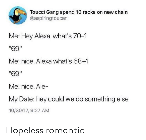 """Gang, Date, and Something Else: Toucci Gang spend 10 racks on new chain  @aspiringtoucan  Me: Hey Alexa, what's 70-1  """"69""""  Me: nice. Alexa what's 68+1  """"69""""  Me: nice. Ale-  My Date: hey could we do something else  10/30/17, 9:27 AM Hopeless romantic"""