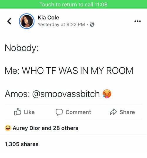 Kia, Dior, and Who: Touch to return to call 11:08  Kia Cole  Yesterday at 9:22 PM S  Nobody:  Me: WHO TF WAS IN MY ROOM  Amos: @smoovassbitch  ub Like Comment  Share  Aurey Dior and 28 others  1,305 shares
