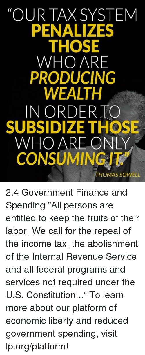 "Memes, 🤖, and Platform: TOUR TAX SYSTEM  PENALIZES  THOSE  WHO ARE  PRODUCING  WEALTH  IN ORDER TO  SUBSIDIZE THOSE  WHO ARE ONLY  CONSUMING/  HOMAS SOWELL 2.4 Government Finance and Spending  ""All persons are entitled to keep the fruits of their labor. We call for the repeal of the income tax, the abolishment of the Internal Revenue Service and all federal programs and services not required under the U.S. Constitution...""  To learn more about our platform of economic liberty and reduced government spending, visit lp.org/platform!"