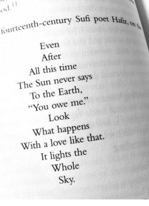 """Poet: tourteenth-century Sufi  poet Hafz, on  Even  After  All this time  The Sun never says  To the Earth,  """"You owe me.""""  Look  What happens  With a love like that.  It lights the  Whole  Sky."""