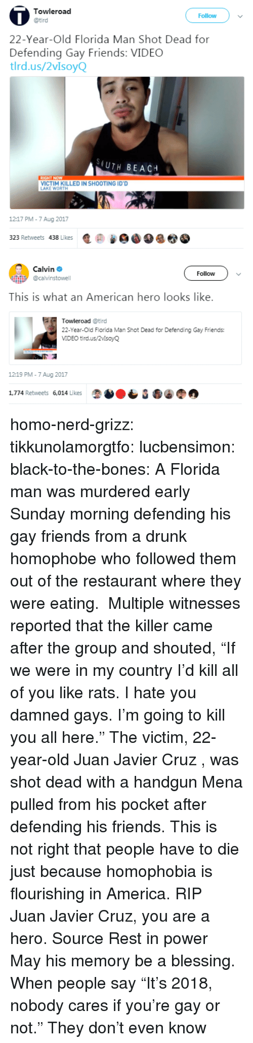 "homophobe: Towleroad  Follow  22-Year-Old Florida Man Shot Dead for  Defending Gay Friends: VIDEC  tlrd.us/2vIsoyQ  (UTH BEACH  VICTIM KILLED IN SHOOTING ID'D  AKE WORTH  1217 PM-7 Aug 2017  323 Retweets 438 Likes匿@   Calvin Φ  @calvinstowell  Follow  This is what an American hero looks like.  Towleroad @tird  22-Year-Old Florida Man Shot Dead for Defending Gay Friends:  VIDEO tird.us/2vlsoyQ  12:19 PM-7 Aug 2017  1,774 Retweets 6,014 Likes homo-nerd-grizz: tikkunolamorgtfo:  lucbensimon:  black-to-the-bones:     A Florida man was murdered early Sunday morning defending his gay friends from a drunk homophobe who followed them out of the restaurant where they were eating.  Multiple witnesses reported that the killer came after the group and shouted, ""If we were in my country I'd kill all of you like rats. I hate you damned gays. I'm going to kill you all here.""   The victim, 22-year-old Juan Javier Cruz , was shot dead with a handgun Mena pulled from his pocket after defending his friends.   This is not right that people have to die just because homophobia is flourishing in America. RIP   Juan Javier Cruz, you are a hero. Source   Rest in power  May his memory be a blessing.   When people say ""It's 2018, nobody cares if you're gay or not."" They don't even know"