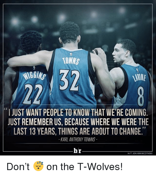 "Sports, Karl-Anthony Towns, and Change: TOWNS  ""I JUST WANT PEOPLETO KNOW THAT WERE COMING  JUST REMEMBER US, BECAUSE WHERE WE WERE THE  LAST 13 YEARS, THINGS ARE ABOUT TO CHANGE.  KARL ANTHONY TOWNS  br  H/T JON KRAWCZYNSKI Don't 😴 on the T-Wolves!"