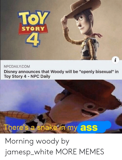 "Ass, Dank, and Disney: ToY  4  STORY  NPCDAILY.COM  Disney announces that Woody will be ""openly bisexual"" in  Toy Story 4 NPC Daily  There's a snake in my ass Morning woody by jamesp_white MORE MEMES"