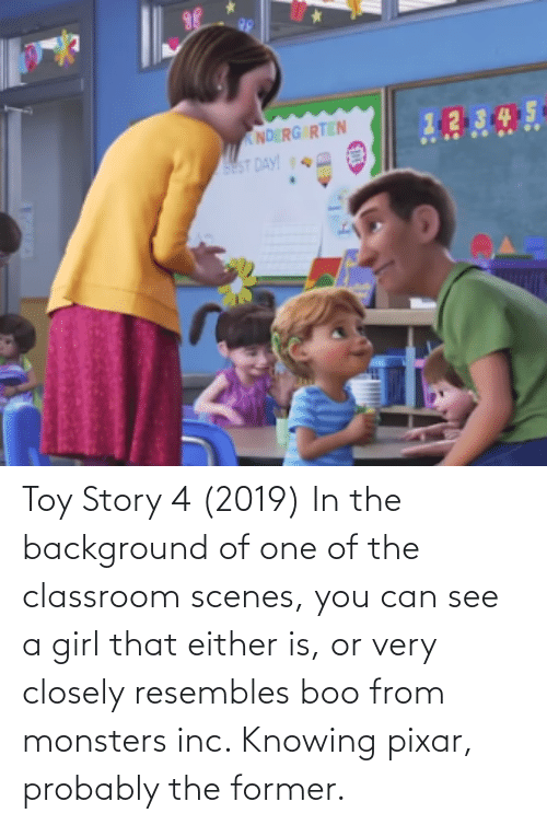 Toy Story 4: Toy Story 4 (2019) In the background of one of the classroom scenes, you can see a girl that either is, or very closely resembles boo from monsters inc. Knowing pixar, probably the former.