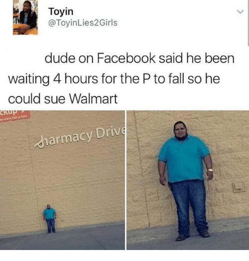 Dude, Facebook, and Fall: Toyin  @ToyinLies2Girls  dude on Facebook said he been  waiting 4 hours for the P to fall so he  could sue Walmart  es online Pickuphere  harmacy Driv
