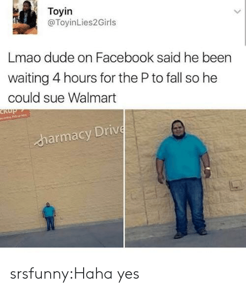 Dude, Facebook, and Fall: Toyin  @ToyinLies2Girls  Lmao dude on Facebook said he been  waiting 4 hours for the P to fall so he  could sue Walmart  IV  charmacy Driv srsfunny:Haha yes