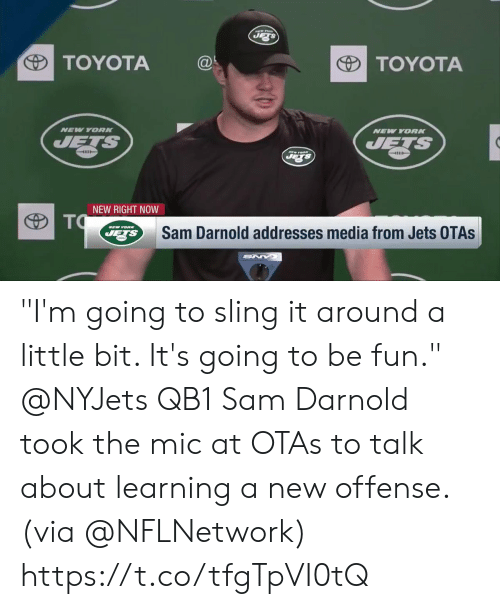 "nyjets: TOYOTA@  TOYOTA  NEV YORK  NEW YORN  4111  NEW RIGHT NOW  Sam Darnold addresses media from Jets OTAs ""I'm going to sling it around a little bit. It's going to be fun.""  @NYJets QB1 Sam Darnold took the mic at OTAs to talk about learning a new offense. (via @NFLNetwork) https://t.co/tfgTpVI0tQ"