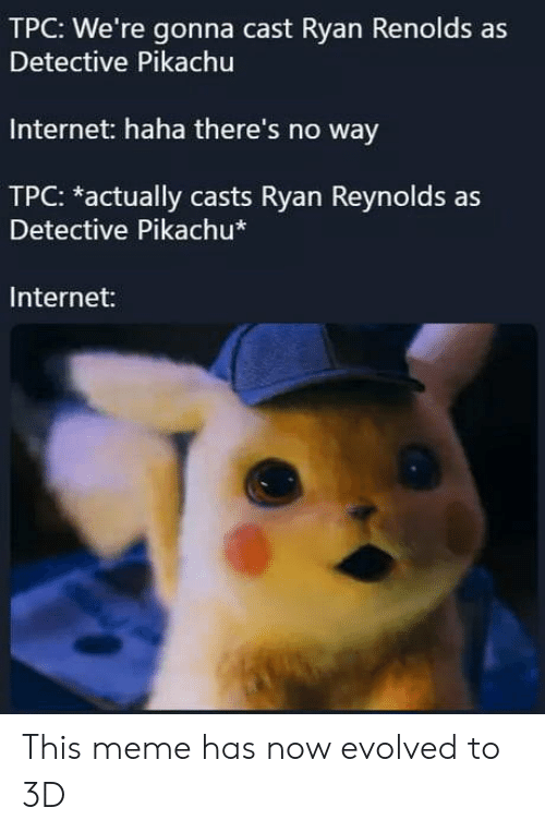 Internet, Meme, and Pikachu: TPC: We're gonna cast Ryan Renolds as  Detective Pikachu  Internet: haha there's no way  TPC: *actually casts Ryan Reynolds as  Detective Pikachu*  Internet: This meme has now evolved to 3D