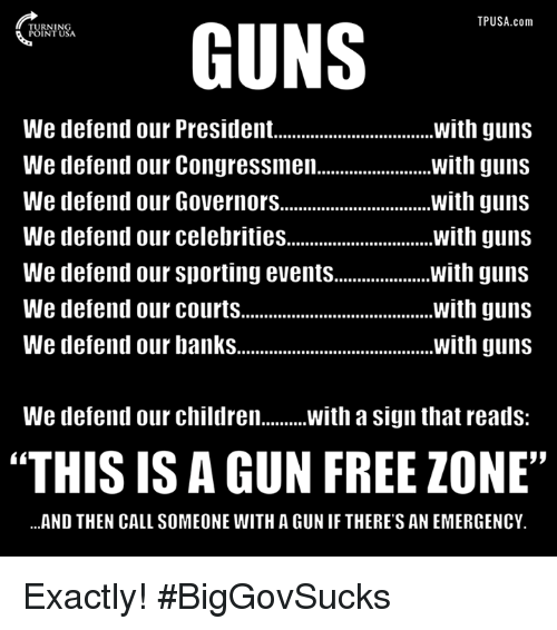 "Gun Free Zone: TPUSA.com  GUNS  We defend our President.  with guns  with guns  We defend our Congressmen.  We defend our Governors................................ with guns  We defend our celebrities  with guns  We defend our Sporting events  with guns  We defend our courts  with guns  We defend our banks  with guns  We defend our children  With a sign that reads  ""THIS IS A GUN FREE ZONE""  ...AND THEN CALL SOMEONE WITH A GUNIF THERE'S AN EMERGENCY. Exactly! #BigGovSucks"