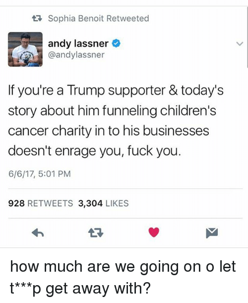 Fuck You 6: tR Sophia Benoit Retweeted  andy lassner  @andylassner  If you're a Trump supporter & today's  story about him funneling children's  cancer charity in to his businesses  doesn't enrage you, fuck you.  6/6/17, 5:01 PM  928  RETWEETS 3.304  LIKES how much are we going on o let t***p get away with?
