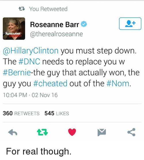 Roseanne Barr: tR You Retweeted  Roseanne Barr  Cathereal roseanne  ROSEANNE  @Hillary Clinton you must step down  The  #DNC needs to replace you w  #Bernie  the guy that actually won, the  guy you #cheated  out of the  #Nom  10:04 PM 02 Nov 16  360  RETWEETS  545  LIKES For real though.