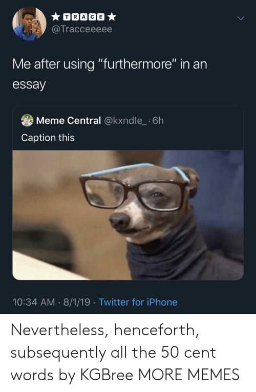 """50 Cent, Dank, and Iphone: TRACE  @Tracceeeee  Me after using """"furthermore"""" in an  essay  Meme Central @kxndle_ 6h  Caption this  10:34 AM 8/1/19 Twitter for iPhone Nevertheless, henceforth, subsequently all the 50 cent words by KGBree MORE MEMES"""