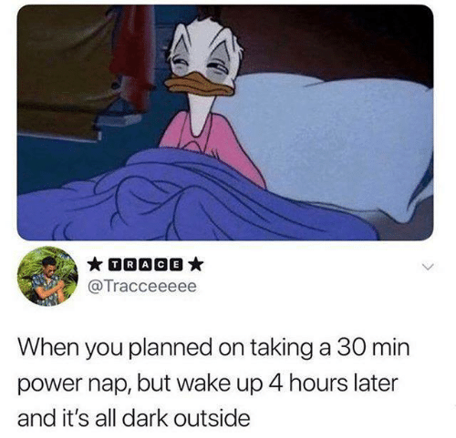 Power, Dark, and Trace: TRACE  @Tracceeeee  When you planned on taking a 30 min  power nap, but wake up 4 hours later  and it's all dark outside