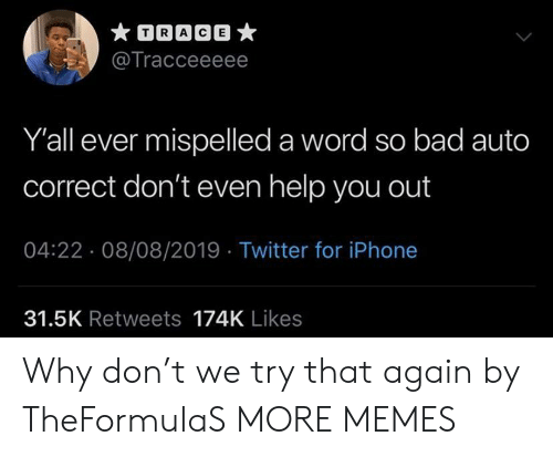 trace: TRACE  @Tracceeeee  Y'all ever mispelled a word so bad auto  correct don't even help you out  04:22 08/08/2019 Twitter for iPhone  31.5K Retweets 174K Likes Why don't we try that again by TheFormulaS MORE MEMES