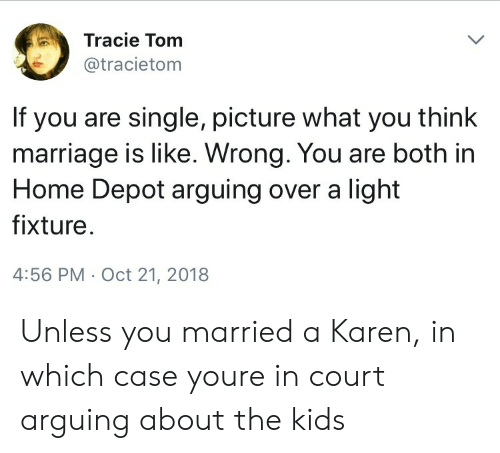 Marriage, Home, and Home Depot: Tracie Tom  @tracietom  If you are single, picture what you think  marriage is like. Wrong. You are both in  Home Depot arguing over a light  fixture  4:56 PM Oct 21, 2018 Unless you married a Karen, in which case youre in court arguing about the kids
