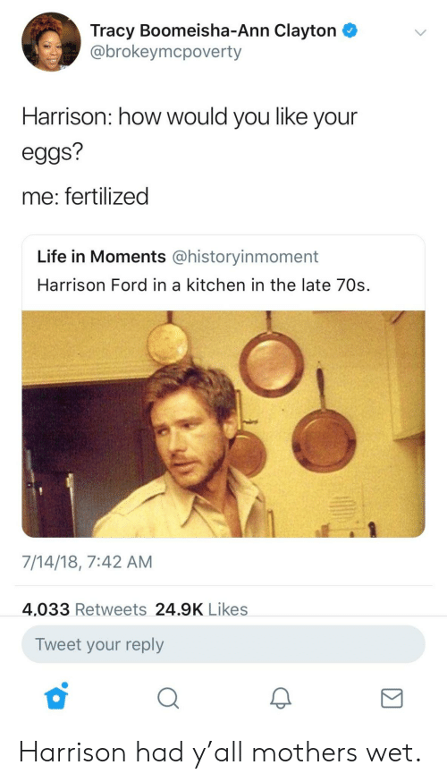 Harrison Ford, Life, and Ford: Tracy Boomeisha-Ann Clayton  @brokeymcpoverty  Harrison: how would you like your  eggs?  me: fertilized  Life in Moments @historyinmoment  Harrison Ford in a kitchen in the late 70s.  7/14/18, 7:42 AM  4,033 Retweets 24.9K Likes  Tweet your reply Harrison had y'all mothers wet.