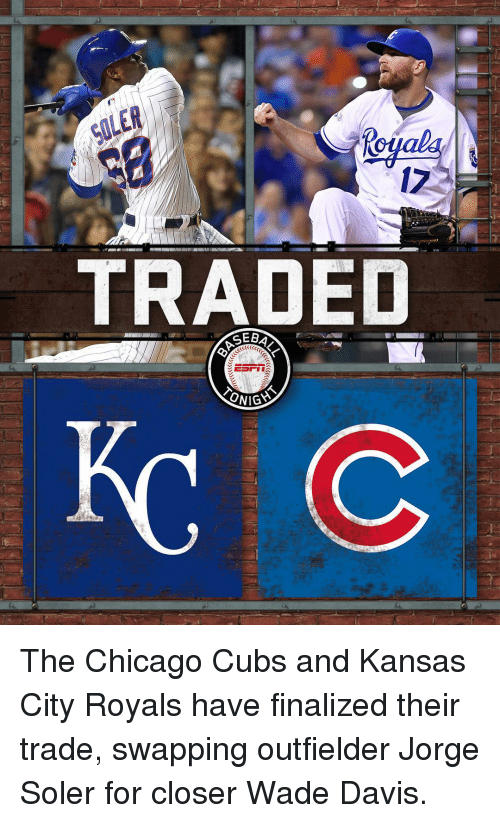 Outfielders: TRADED  EST  ONIGYS The Chicago Cubs and Kansas City Royals have finalized their trade, swapping outfielder Jorge Soler for closer Wade Davis.