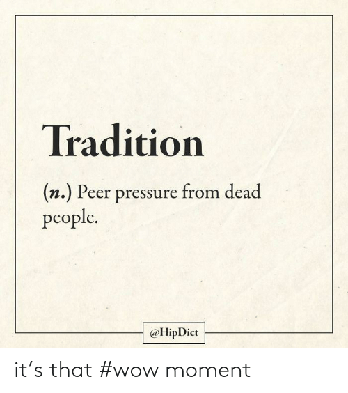 Pressure, Wow, and Moment: Tradition  (n.) Peer pressure from dead  people.  @HipDict it's that #wow moment