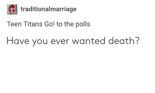 The Polls: traditionalmarriage  Teen Titans Go! to the polls Have you ever wanted death?