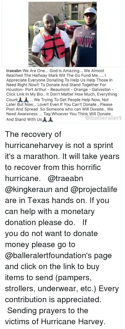Spreaded: traeabn We Are One... God Is Amazing... We Almost  Reached The Halfway Mark Wit The Go Fund Me... I  Appreciate Everyone Donating To Help Us Help Those In  Need Right Now!! To Donate And Stand Together For  Houston- Port Arthur Beaumont - Orange - Galveston  Click Link In My Bio.. It Don't Matter How Much, Everything  Count人人.. We Trying To Get People Help Now, Not  Later But Now... Love!! Even If You Can't Donate, Please  Post And Spread So Someone who can Will Donate.. Wee  Need Awareness Tag Whoever You Think Will Donate  And Stand With Us  balleralert The recovery of hurricaneharvey is not a sprint it's a marathon. It will take years to recover from this horrific hurricane. ⠀⠀⠀⠀⠀⠀⠀ ⠀⠀⠀⠀⠀⠀⠀ @traeabn @kingkeraun and @projectalife are in Texas hands on. If you can help with a monetary donation please do. ⠀⠀⠀⠀⠀⠀⠀ ⠀⠀⠀⠀⠀⠀⠀ If you do not want to donate money please go to @balleralertfoundation's page and click on the link to buy items to send (pampers, strollers, underwear, etc.) Every contribution is appreciated. ⠀⠀⠀⠀⠀⠀⠀ ⠀⠀⠀⠀⠀⠀⠀ Sending prayers to the victims of Hurricane Harvey.