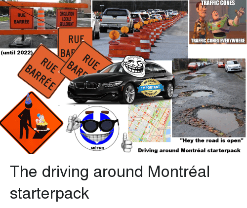 """Odee: TRAFFIC CONES  RUE  BARREE  CIRCULATION  LOCALE  SEULEMENT  RUF  BA  TRAFFIC CONES EVERYWHERE  (until 2022)  PORTAN  IMPORTANT  PORTA  Ode Montréal  Baie d Hi  """"Hey the road is open""""  MÉTR  Driving around Montréal starterpack"""