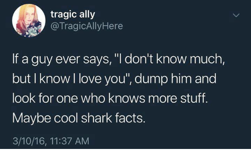 "Facts, Love, and Shark: tragic ally  @TragicAllyHere  If a guy ever says, ""I don't know much,  but I know I love you"", dump him and  look for one who knows more stuff.  Maybe cool shark facts.  3/10/16, 11:37 AM"