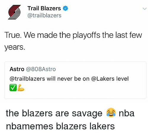 last-few-years: Trail Blazers  @trailblazers  True. We made the playoffs the last few  years.  Astro @808Astro  @trailblazers will never be on @Lakers level the blazers are savage 😂 nba nbamemes blazers lakers