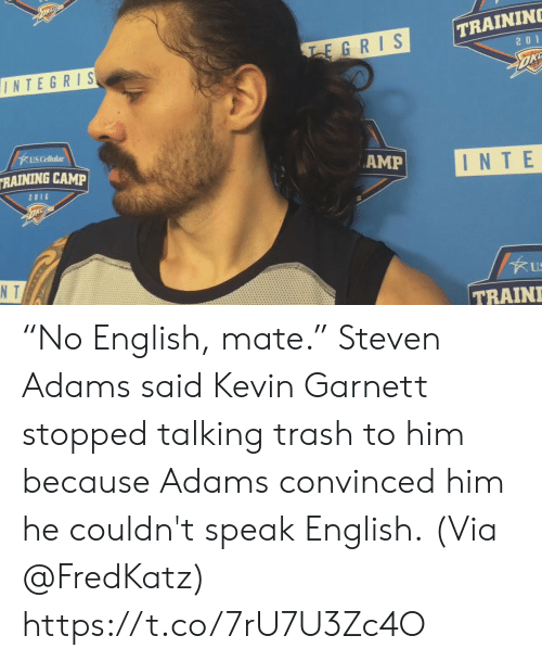 "Memes, Trash, and Steven Adams: TRAININ  EGRIS  2 0 1  INTEGRIS  US Cellular  RAINING CAMP  AMP  INTE  2016  N T  US  TRAIN ""No English, mate.""   Steven Adams said Kevin Garnett stopped talking trash to him because Adams convinced him he couldn't speak English.  (Via @FredKatz)    https://t.co/7rU7U3Zc4O"