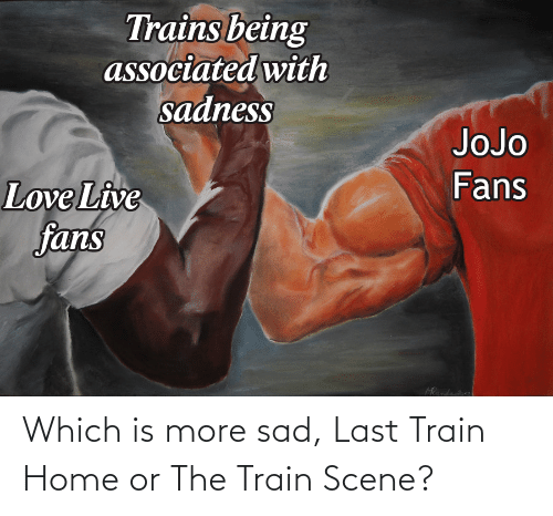 last train home: Trains being  associated with  sadness  JoJo  Fans  Love Live  fans  Mandade Which is more sad, Last Train Home or The Train Scene?