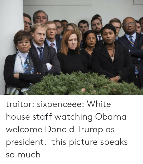 Donald Trump, Obama, and Tumblr: traitor:  sixpenceee:  White house staff watching Obama welcome Donald Trump as president.   this picture speaks so much