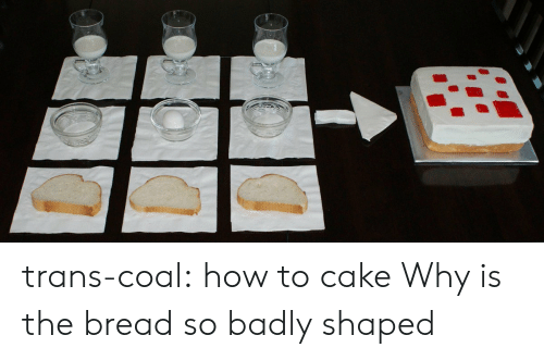 Tumblr, Blog, and Cake: trans-coal:  how to cake  Why is the bread so badly shaped