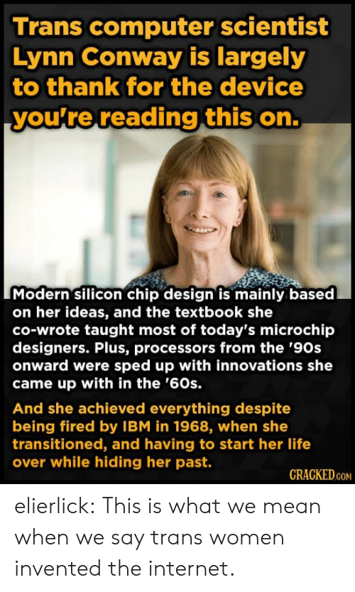 silicon: Trans computer scientist  Lynn Conway is largely  to thank for the device  you're reading this on.  Modern silicon chip design is mainly based  on her ideas, and the textbook she  co-wrote taught most of today's microchip  designers. Plus, processors from the '90s  onward were sped up with innovations she  came up with in the '60s.  And she achieved everything despite  being fired by IBM in 1968, when she  transitioned, and having to start her life  over while hiding her past.  CRACKED.COM elierlick:  This is what we mean when we say trans women invented the internet.