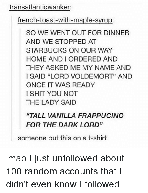 """andie: transatlanticwanker:  french-toast-with-maple-syrup:  SO WE WENT OUT FOR DINNER  AND WE STOPPED AT  STARBUCKS ON OUR WAY  HOME ANDI ORDERED AND  THEY ASKED ME MY NAME AND  I SAID """"LORD VOLDEMORT"""" AND  ONCE IT WAS READY  I SHIT YOU NOT  THE LADY SAID  """"TALL VANILLA FRAPPUCINO  FOR THE DARK LORD""""  someone put this on a t-shirt lmao I just unfollowed about 100 random accounts that I didn't even know I followed"""