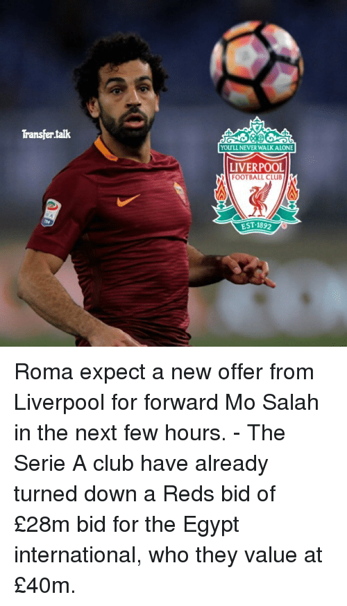 Egyption: Transfertalk  YOULL NEVER WALK ALONE  LIVERPOOL  FOOTBALL CLUB  EST. 1892 Roma expect a new offer from Liverpool for forward Mo Salah in the next few hours. - The Serie A club have already turned down a Reds bid of £28m bid for the Egypt international, who they value at £40m.