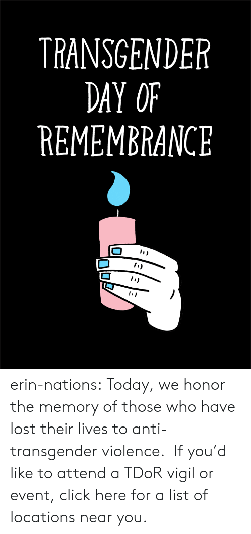 Locations: TRANSGENDER  DAY OF  REMEMBRANCE erin-nations: Today, we honor the memory of those who have lost their lives to anti-transgender violence. If you'd like to attend a TDoR vigil or event, click here for a list of locations near you.