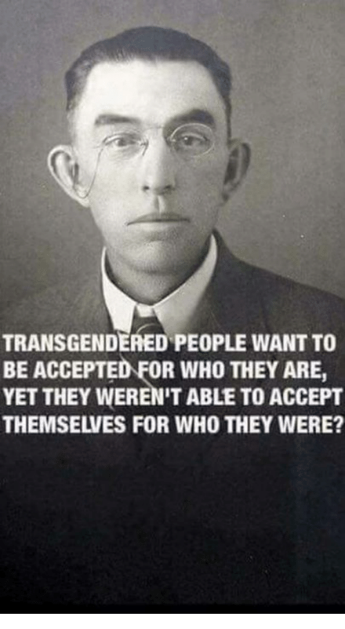 transgendered: TRANSGENDERED PEOPLE WANT TO  BE ACCEPTED FOR WHO THEY ARE,  YET THEY WEREN'T ABLE TO ACCEPT  THEMSELVES FOR WHO THEY WERE?