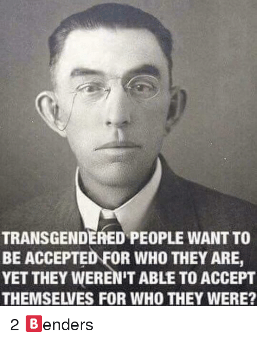 transgendered: TRANSGENDERED PEOPLE WANT TO  BE ACCEPTED FOR WHO THEY ARE,  YET THEY WEREN'T ABLE TO ACCEPT  THEMSELVES FOR WHO THEY WERE? <p>2 🅱️enders</p>