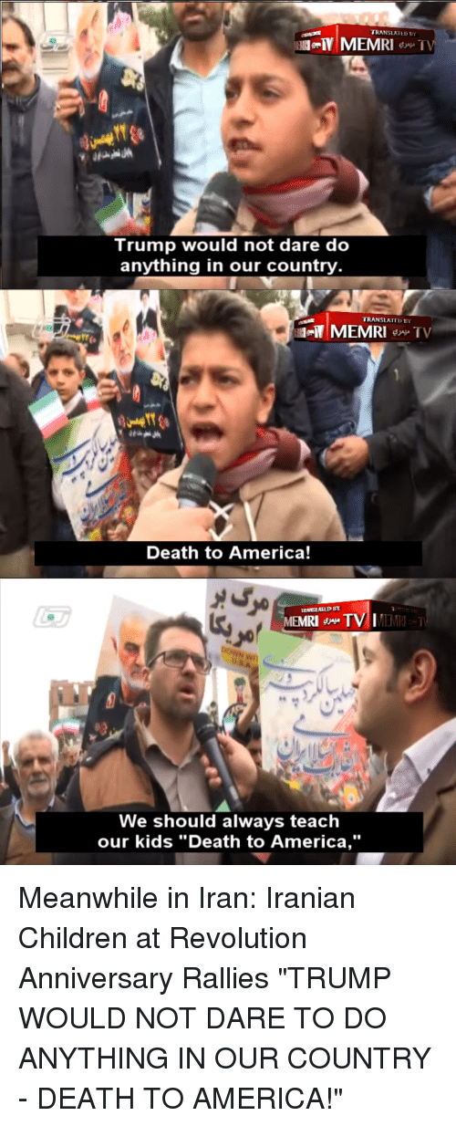 "D Trump: TRANSLATE D  Trump would not dare do  anything in our country  TRANSLATTD BY  Death to America!  MEMRI TV IMEM  RI  We should always teaclh  our kids ""Death to America,"""