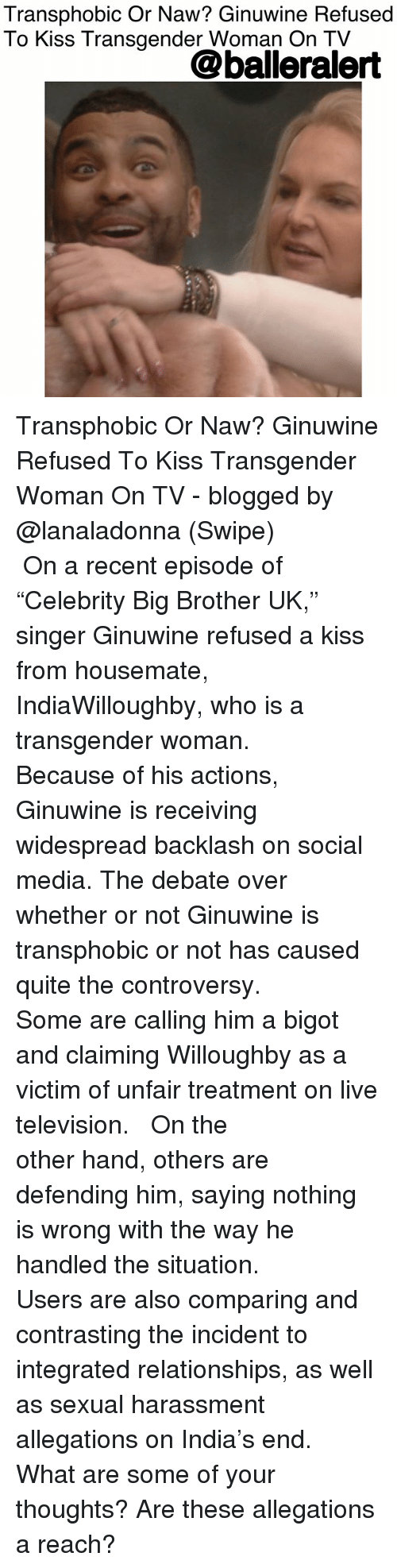 """a transgender: Transphobic Or Naw? Ginuwine Refused  To Kiss Transgender Woman On TV  @balleralert Transphobic Or Naw? Ginuwine Refused To Kiss Transgender Woman On TV - blogged by @lanaladonna (Swipe) ⠀⠀⠀⠀⠀⠀⠀ ⠀⠀⠀⠀⠀⠀⠀ On a recent episode of """"Celebrity Big Brother UK,"""" singer Ginuwine refused a kiss from housemate, IndiaWilloughby, who is a transgender woman. ⠀⠀⠀⠀⠀⠀⠀ ⠀⠀⠀⠀⠀⠀⠀ Because of his actions, Ginuwine is receiving widespread backlash on social media. The debate over whether or not Ginuwine is transphobic or not has caused quite the controversy. ⠀⠀⠀⠀⠀⠀⠀ ⠀⠀⠀⠀⠀⠀⠀ Some are calling him a bigot and claiming Willoughby as a victim of unfair treatment on live television. ⠀⠀⠀⠀⠀⠀⠀ ⠀⠀⠀⠀⠀⠀⠀ On the other hand, others are defending him, saying nothing is wrong with the way he handled the situation. ⠀⠀⠀⠀⠀⠀⠀ ⠀⠀⠀⠀⠀⠀⠀ Users are also comparing and contrasting the incident to integrated relationships, as well as sexual harassment allegations on India's end. ⠀⠀⠀⠀⠀⠀⠀ What are some of your thoughts? Are these allegations a reach?"""