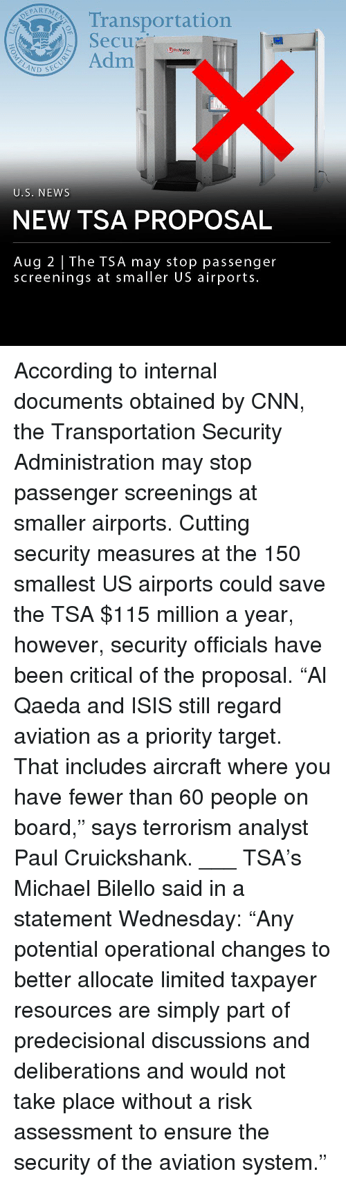 "cnn.com, Isis, and Memes: Transportation  SecuD  se  3 ProVision  ATD  Adm  U.S. NEWS  NEW TSA PROPOSAL  Aug 2 The TSA may stop passenger  screenings at smaller US airports. According to internal documents obtained by CNN, the Transportation Security Administration may stop passenger screenings at smaller airports. Cutting security measures at the 150 smallest US airports could save the TSA $115 million a year, however, security officials have been critical of the proposal. ""Al Qaeda and ISIS still regard aviation as a priority target. That includes aircraft where you have fewer than 60 people on board,"" says terrorism analyst Paul Cruickshank. ___ TSA's Michael Bilello said in a statement Wednesday: ""Any potential operational changes to better allocate limited taxpayer resources are simply part of predecisional discussions and deliberations and would not take place without a risk assessment to ensure the security of the aviation system."""