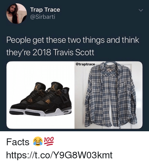 Facts, Trap, and Travis Scott: Trap Trace  @Sirbarti  People get these two things and think  they're 2018 Travis Scott  @traptrace Facts 😂💯 https://t.co/Y9G8W03kmt