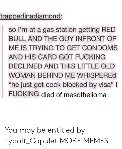 """Dank, Fucking, and Memes: trappedinadiamond:  so I'm at a gas station getting RED  BULL AND THE GUY INFRONT OF  ME IS TRYING TO GET CONDOMS  AND HIS CARD GOT FUCKING  DECLINED AND THIS LITTLE OLE  WOMAN BEHIND ME WHISPEREd  """"he just got cock blocked by visa"""" I  FUCKING died of mesothelioma You may be entitled by Tybalt_Capulet MORE MEMES"""