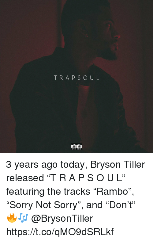 """Bryson Tiller: TRAPSOUL  PABENTAL  ADVISORY  EIPLICIT CONTENT 3 years ago today, Bryson Tiller released """"T R A P S O U L"""" featuring the tracks """"Rambo"""", """"Sorry Not Sorry"""", and """"Don't"""" 🔥🎶 @BrysonTiller https://t.co/qMO9dSRLkf"""