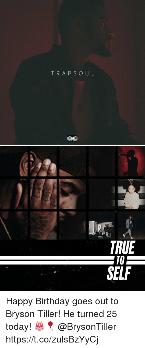 Bryson Tiller: TRAPSOUL  PABENTAL  ADVISORY  EIPLICIT CONTENT   TRUE  TO  SELF Happy Birthday goes out to Bryson Tiller! He turned 25 today! 🎂🎈 @BrysonTiller https://t.co/zulsBzYyCj