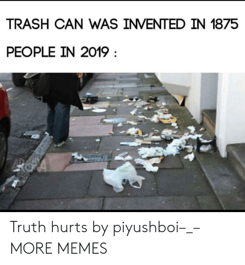 Truth Hurts: TRASH CAN WAS INVENTED IN 1875  PEOPLE IN 2019 Truth hurts by piyushboi–_– MORE MEMES