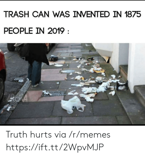Truth Hurts: TRASH CAN WAS INVENTED IN 1875  PEOPLE IN 2019 Truth hurts via /r/memes https://ift.tt/2WpvMJP