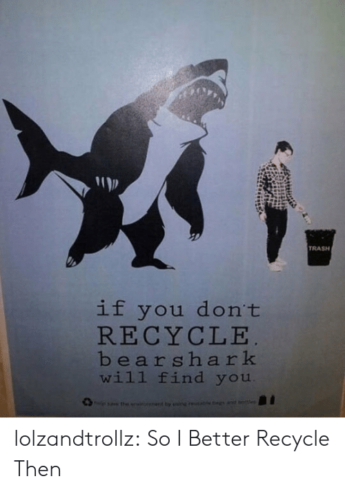 Trash, Tumblr, and Blog: TRASH  if you don't  RECYCLE  bearshark  will find you  sa the onsionant ty ainguable egs anid beltes lolzandtrollz:  So I Better Recycle Then