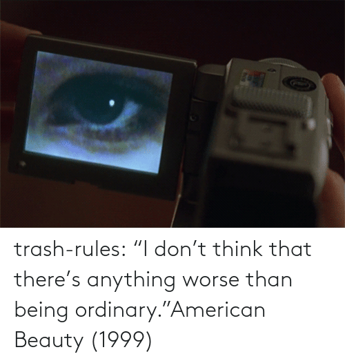 "American: trash-rules:     ""I don't think that there's anything worse than being ordinary.""American Beauty (1999)"